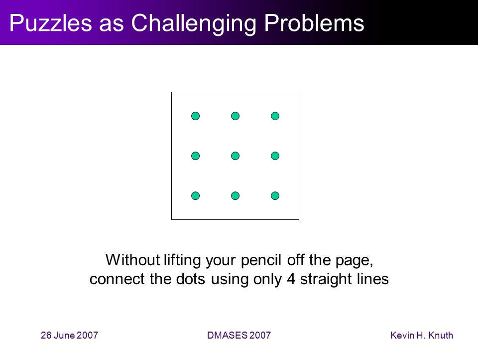 Kevin H. Knuth26 June 2007DMASES 2007 Puzzles as Challenging Problems Without lifting your pencil off the page, connect the dots using only 4 straight