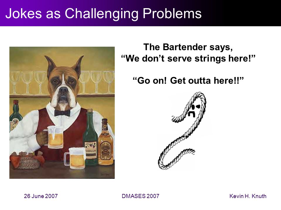 "Kevin H. Knuth26 June 2007DMASES 2007 Jokes as Challenging Problems The Bartender says, ""We don't serve strings here!"" ""Go on! Get outta here!!"""