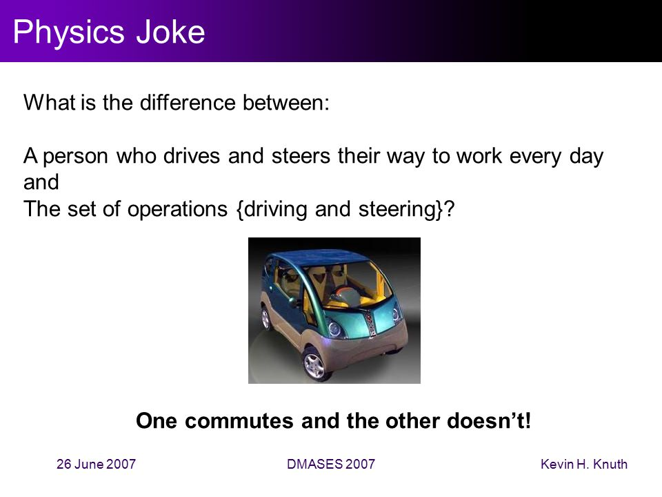 Kevin H. Knuth26 June 2007DMASES 2007 Physics Joke What is the difference between: A person who drives and steers their way to work every day and The