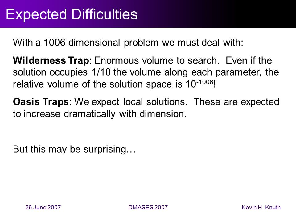 Kevin H. Knuth26 June 2007DMASES 2007 Expected Difficulties With a 1006 dimensional problem we must deal with: Wilderness Trap: Enormous volume to sea