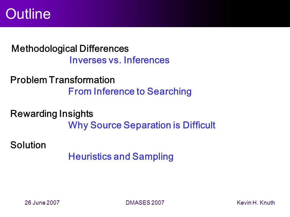 Kevin H. Knuth26 June 2007DMASES 2007 Outline Methodological Differences Inverses vs. Inferences Problem Transformation From Inference to Searching Re