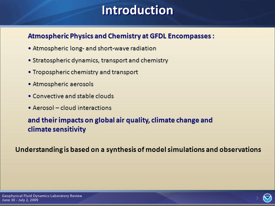 3 Introduction 3 Atmospheric Physics and Chemistry at GFDL Encompasses : Atmospheric long- and short-wave radiation Atmospheric long- and short-wave radiation Stratospheric dynamics, transport and chemistry Stratospheric dynamics, transport and chemistry Tropospheric chemistry and transport Tropospheric chemistry and transport Atmospheric aerosols Atmospheric aerosols Convective and stable clouds Convective and stable clouds Aerosol – cloud interactions Aerosol – cloud interactions and their impacts on global air quality, climate change and climate sensitivity Understanding is based on a synthesis of model simulations and observations