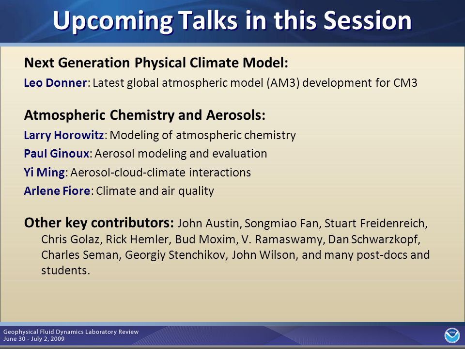 5 Upcoming Talks in this Session Next Generation Physical Climate Model: Leo Donner: Latest global atmospheric model (AM3) development for CM3 Atmospheric Chemistry and Aerosols: Larry Horowitz: Modeling of atmospheric chemistry Paul Ginoux: Aerosol modeling and evaluation Yi Ming: Aerosol-cloud-climate interactions Arlene Fiore: Climate and air quality Other key contributors: John Austin, Songmiao Fan, Stuart Freidenreich, Chris Golaz, Rick Hemler, Bud Moxim, V.