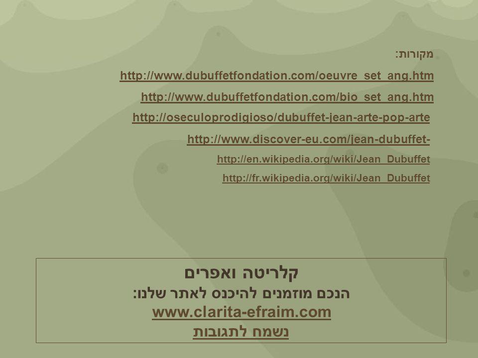 מקורות: http://www.dubuffetfondation.com/oeuvre_set_ang.htm http://www.dubuffetfondation.com/bio_set_ang.htm http://oseculoprodigioso/dubuffet-jean-arte-pop-arte http://www.discover-eu.com/jean-dubuffet- http://en.wikipedia.org/wiki/Jean_Dubuffet http://fr.wikipedia.org/wiki/Jean_Dubuffet קלריטה ואפרים הנכם מוזמנים להיכנס לאתר שלנו: www.clarita-efraim.com נשמח לתגובות