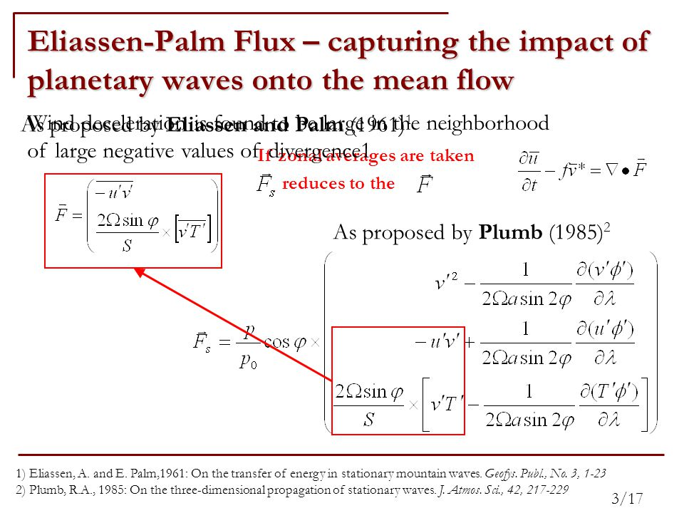 Eliassen-Palm Flux – capturing the impact of planetary waves onto the mean flow As proposed by Eliassen and Palm (1961) 1 As proposed by Plumb (1985) 2 If zonal averages are taken reduces to the 1) Eliassen, A.