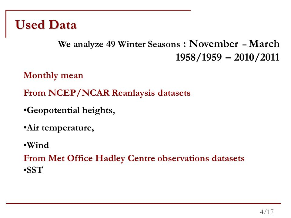 Monthly mean From NCEP/NCAR Reanlaysis datasets Geopotential heights, Air temperature, Wind From Met Office Hadley Centre observations datasets SST We analyze 49 Winter Seasons : November – March 1958/1959 – 2010/2011 Used Data 4/17