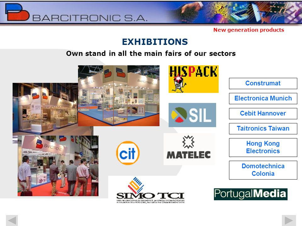 New generation products Own stand in all the main fairs of our sectors Construmat EXHIBITIONS Taitronics Taiwan Electronica Munich Hong Kong Electronics Domotechnica Colonia Cebit Hannover