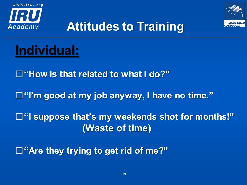 13 Individual:  How is that related to what I do  I'm good at my job anyway, I have no time.  I suppose that's my weekends shot for months! (Waste of time) (Waste of time)  Are they trying to get rid of me Attitudes to Training