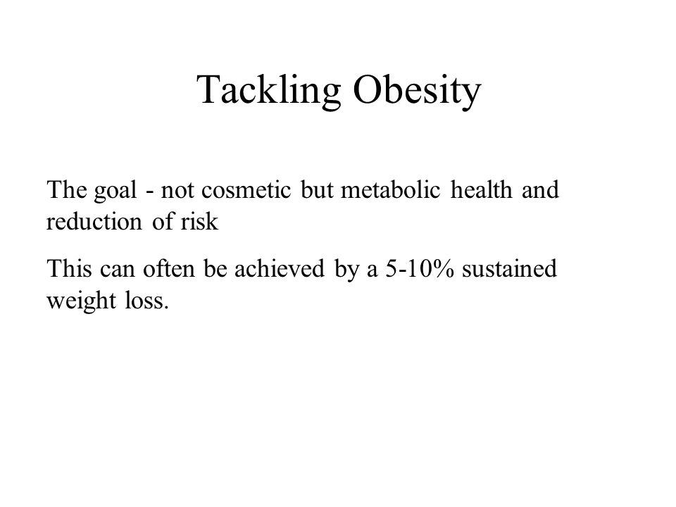 Tackling Obesity The goal - not cosmetic but metabolic health and reduction of risk This can often be achieved by a 5-10% sustained weight loss.