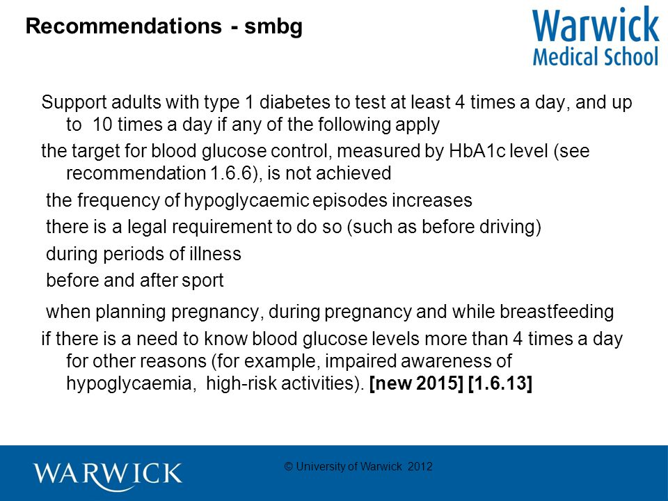 © University of Warwick 2012 Recommendations - smbg Support adults with type 1 diabetes to test at least 4 times a day, and up to 10 times a day if any of the following apply the target for blood glucose control, measured by HbA1c level (see recommendation 1.6.6), is not achieved the frequency of hypoglycaemic episodes increases there is a legal requirement to do so (such as before driving) during periods of illness before and after sport when planning pregnancy, during pregnancy and while breastfeeding if there is a need to know blood glucose levels more than 4 times a day for other reasons (for example, impaired awareness of hypoglycaemia, high-risk activities).