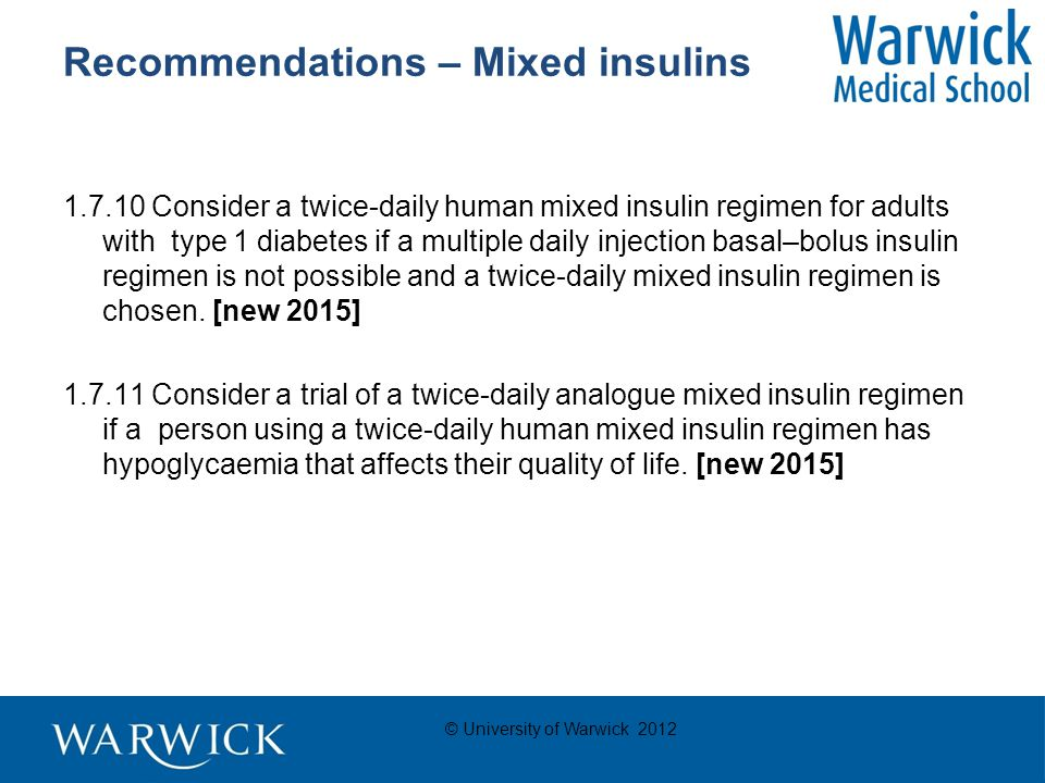© University of Warwick 2012 Recommendations – Mixed insulins 1.7.10 Consider a twice-daily human mixed insulin regimen for adults with type 1 diabetes if a multiple daily injection basal–bolus insulin regimen is not possible and a twice-daily mixed insulin regimen is chosen.