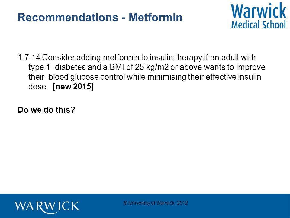 © University of Warwick 2012 Recommendations - Metformin 1.7.14 Consider adding metformin to insulin therapy if an adult with type 1 diabetes and a BMI of 25 kg/m2 or above wants to improve their blood glucose control while minimising their effective insulin dose.