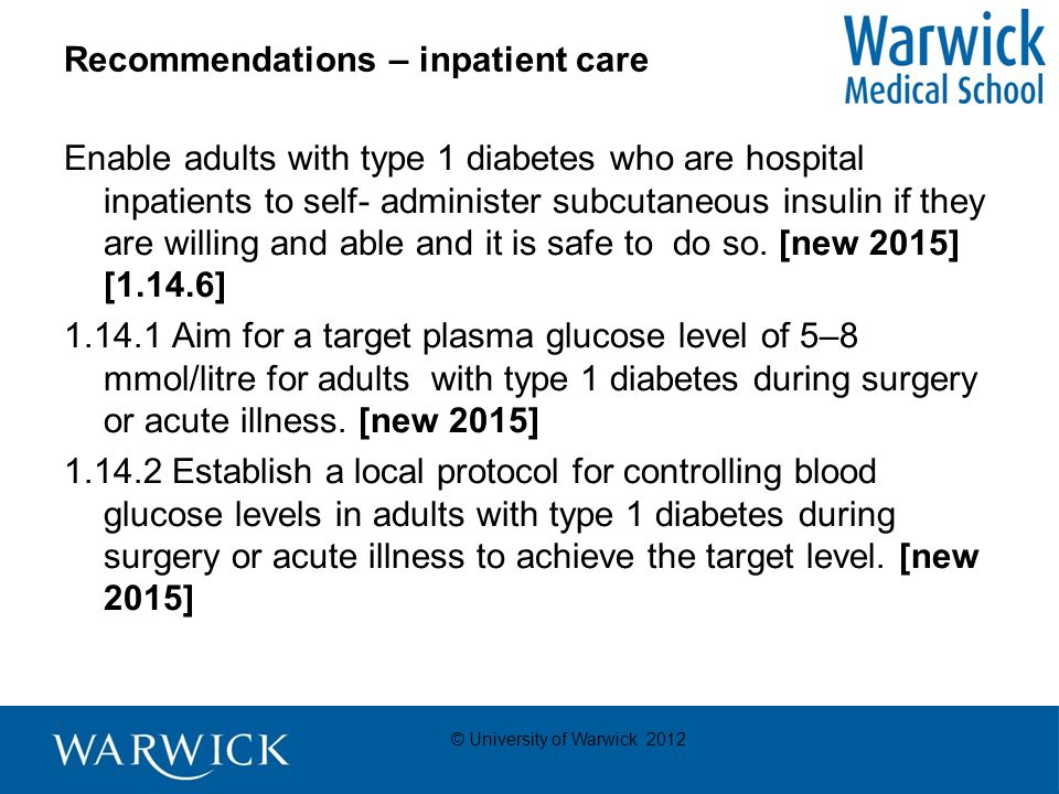 © University of Warwick 2012 Recommendations – inpatient care Enable adults with type 1 diabetes who are hospital inpatients to self- administer subcutaneous insulin if they are willing and able and it is safe to do so.
