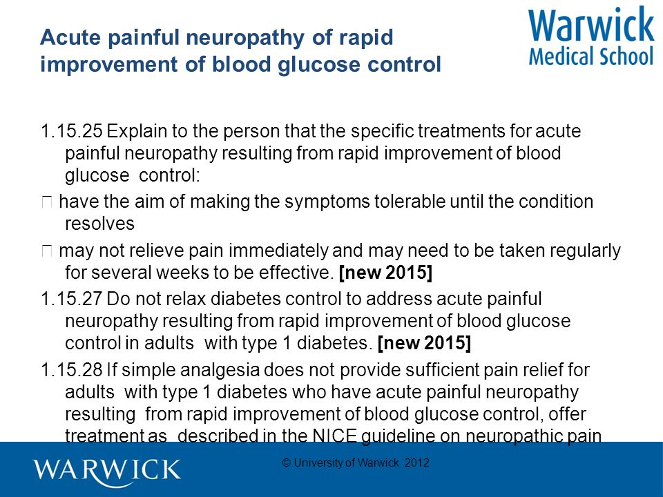 © University of Warwick 2012 Acute painful neuropathy of rapid improvement of blood glucose control 1.15.25 Explain to the person that the specific treatments for acute painful neuropathy resulting from rapid improvement of blood glucose control:  have the aim of making the symptoms tolerable until the condition resolves  may not relieve pain immediately and may need to be taken regularly for several weeks to be effective.