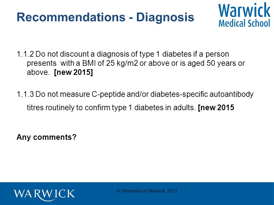© University of Warwick 2012 Recommendations - Diagnosis 1.1.2 Do not discount a diagnosis of type 1 diabetes if a person presents with a BMI of 25 kg/m2 or above or is aged 50 years or above.
