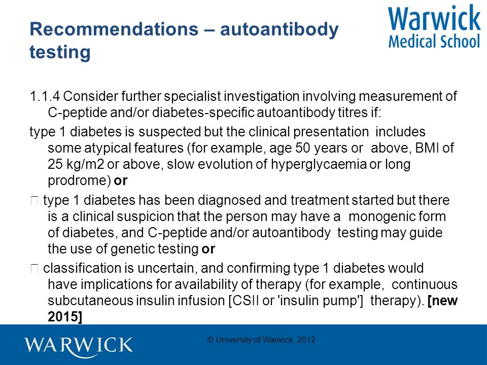 © University of Warwick 2012 Recommendations – autoantibody testing 1.1.4 Consider further specialist investigation involving measurement of C-peptide and/or diabetes-specific autoantibody titres if: type 1 diabetes is suspected but the clinical presentation includes some atypical features (for example, age 50 years or above, BMI of 25 kg/m2 or above, slow evolution of hyperglycaemia or long prodrome) or  type 1 diabetes has been diagnosed and treatment started but there is a clinical suspicion that the person may have a monogenic form of diabetes, and C-peptide and/or autoantibody testing may guide the use of genetic testing or  classification is uncertain, and confirming type 1 diabetes would have implications for availability of therapy (for example, continuous subcutaneous insulin infusion [CSII or insulin pump ] therapy).