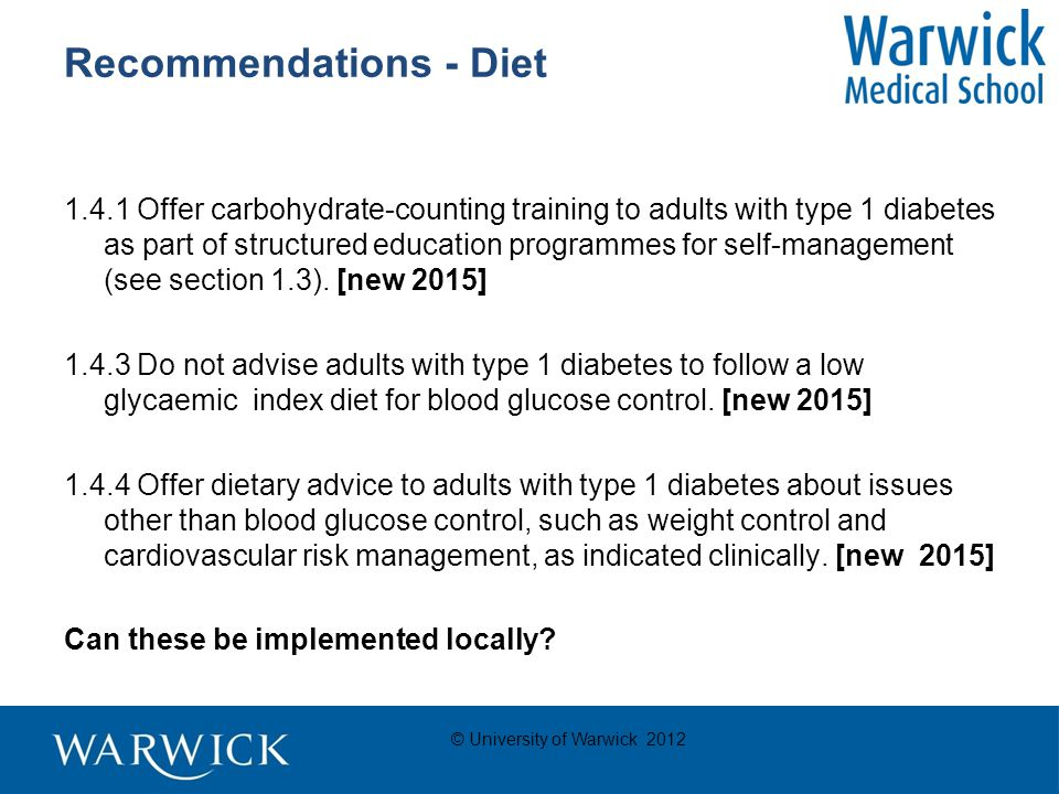 © University of Warwick 2012 Recommendations - Diet 1.4.1 Offer carbohydrate-counting training to adults with type 1 diabetes as part of structured education programmes for self-management (see section 1.3).