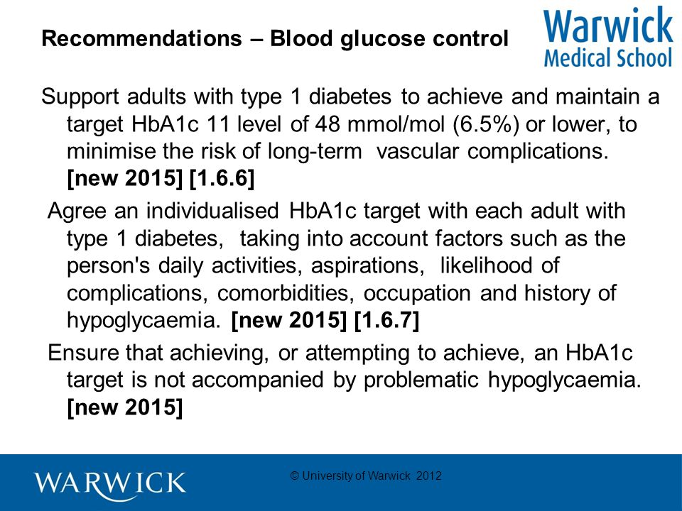 © University of Warwick 2012 Recommendations – Blood glucose control Support adults with type 1 diabetes to achieve and maintain a target HbA1c 11 level of 48 mmol/mol (6.5%) or lower, to minimise the risk of long-term vascular complications.