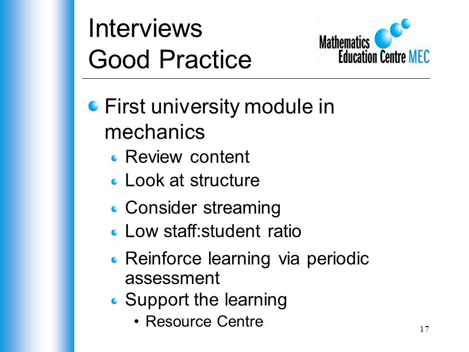 17 Interviews Good Practice First university module in mechanics Review content Look at structure Consider streaming Low staff:student ratio Support the learning Resource Centre Reinforce learning via periodic assessment