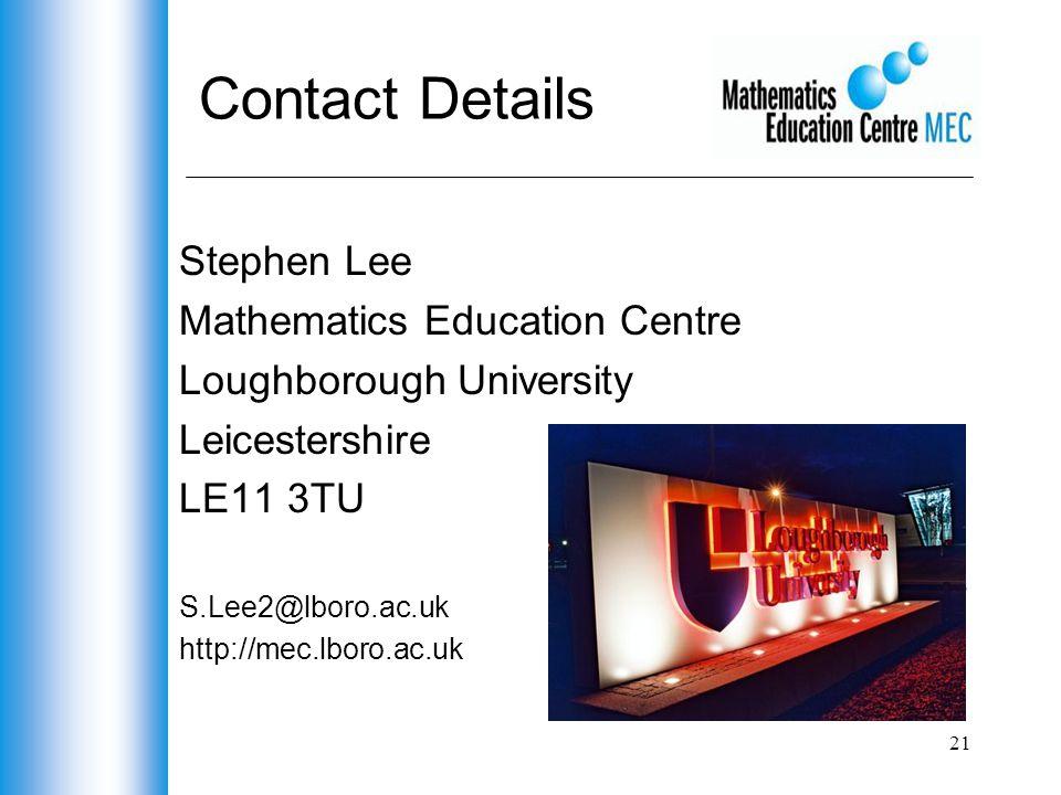 21 Contact Details Stephen Lee Mathematics Education Centre Loughborough University Leicestershire LE11 3TU S.Lee2@lboro.ac.uk http://mec.lboro.ac.uk
