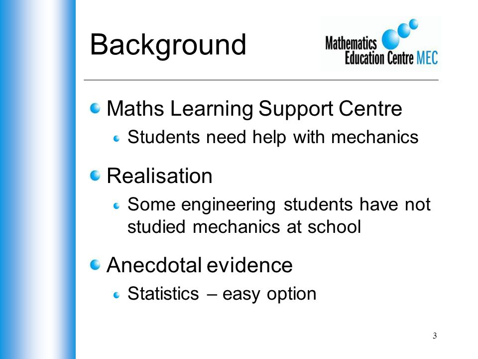 3 Background Maths Learning Support Centre Students need help with mechanics Realisation Some engineering students have not studied mechanics at school Anecdotal evidence Statistics – easy option