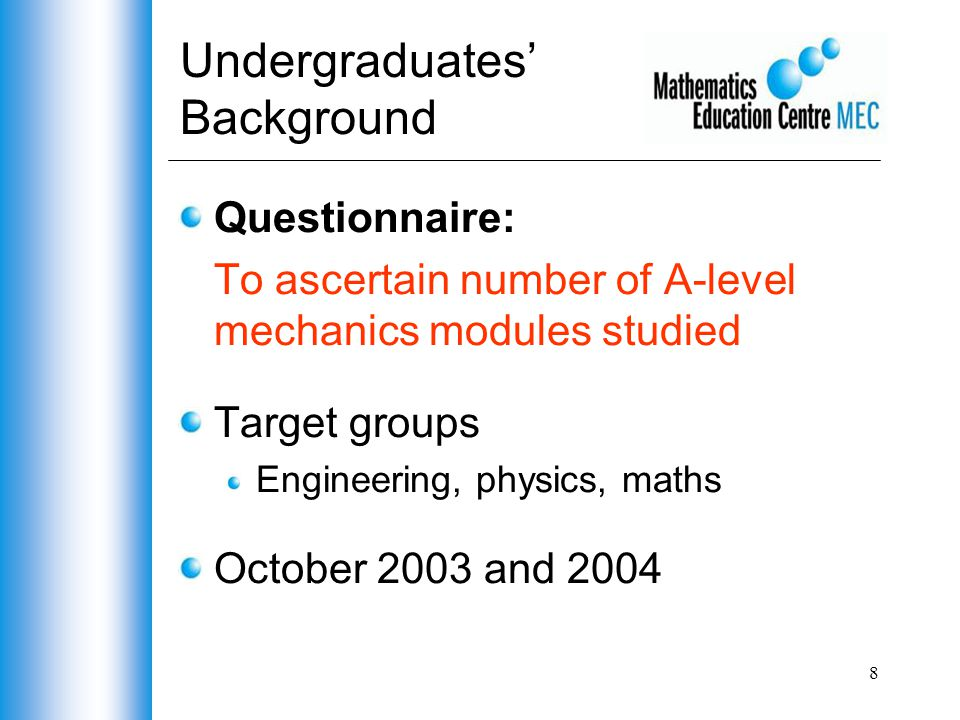 8 Undergraduates' Background Questionnaire: To ascertain number of A-level mechanics modules studied Target groups Engineering, physics, maths October 2003 and 2004