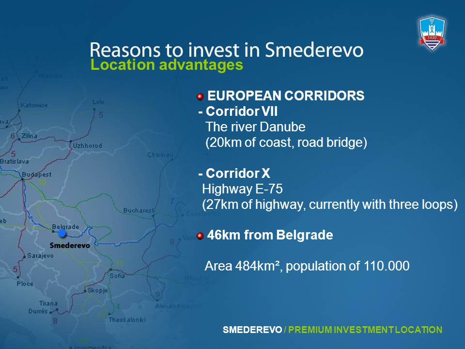 46km from Belgrade EUROPEAN CORRIDORS - Corridor VII The river Danube (20km of coast, road bridge) - Corridor X Highway E-75 (27km of highway, currently with three loops) Location advantages Area 484km², population of 110.000 SMEDEREVO / PREMIUM INVESTMENT LOCATION