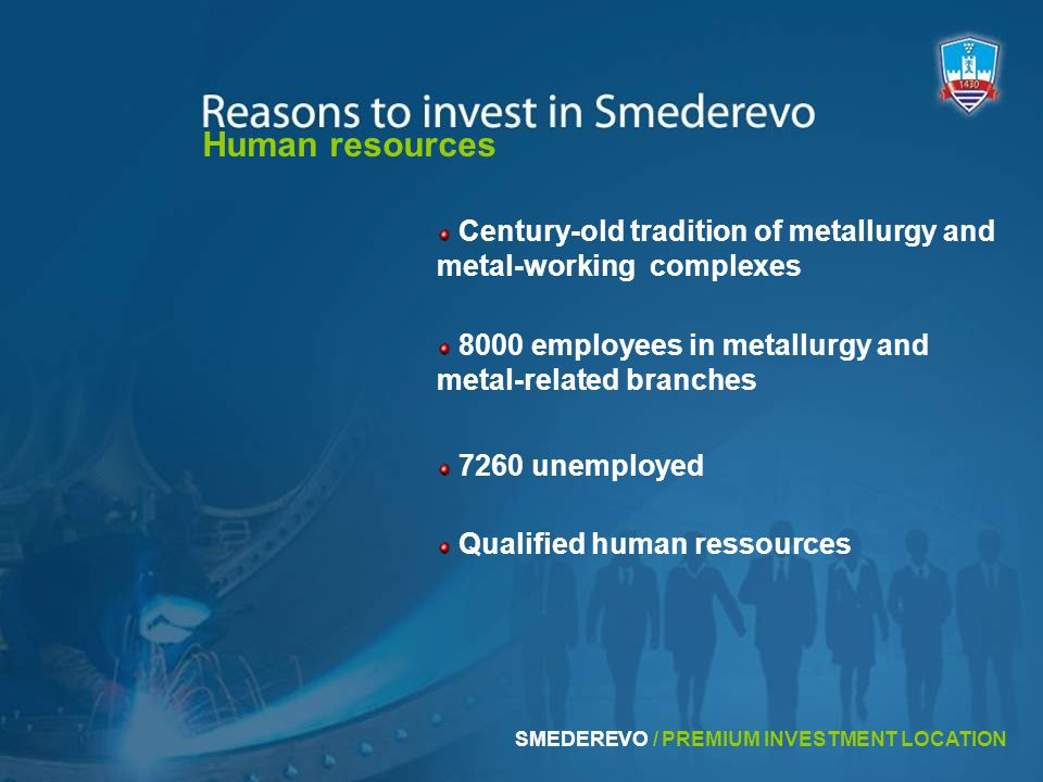 7260 unemployed 8000 employees in metallurgy and metal-related branches Human resources Century-old tradition of metallurgy and metal-working complexes Qualified human ressources SMEDEREVO / PREMIUM INVESTMENT LOCATION