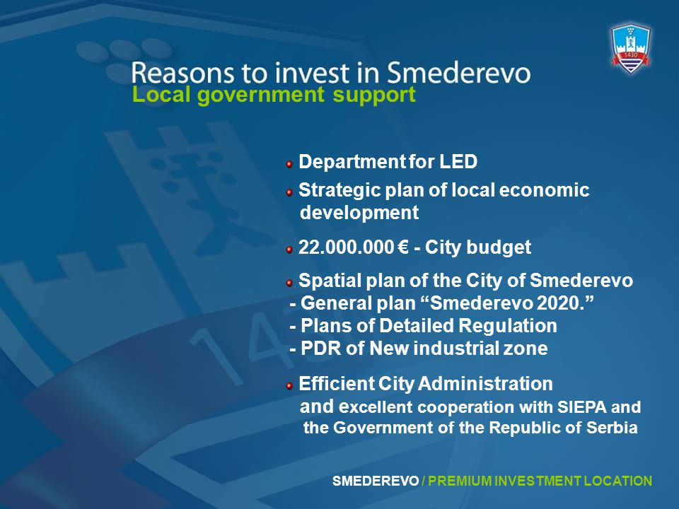 Local government support Spatial plan of the City of Smederevo - General plan Smederevo 2020. - Plans of Detailed Regulation - PDR of New industrial zone 22.000.000 € - City budget Department for LED Efficient City Administration and e xcellent cooperation with SIEPA and the Government of the Republic of Serbia Strategic plan of local economic development
