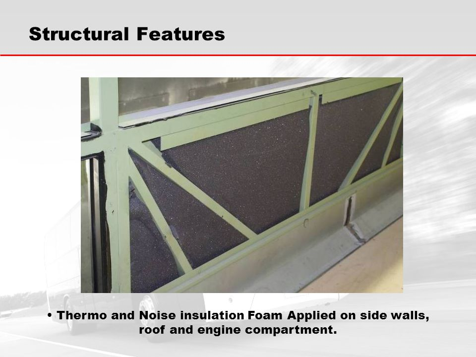 Thermo and Noise insulation Foam Applied on side walls, roof and engine compartment.