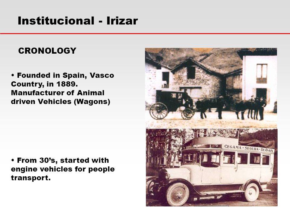 Institucional - Irizar Founded in Spain, Vasco Country, in 1889. Manufacturer of Animal driven Vehicles (Wagons) CRONOLOGY From 30's, started with eng