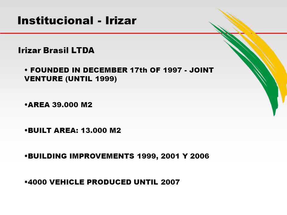 Institucional - Irizar Irizar Brasil LTDA FOUNDED IN DECEMBER 17th OF 1997 - JOINT VENTURE (UNTIL 1999) AREA 39.000 M2 BUILT AREA: 13.000 M2 BUILDING IMPROVEMENTS 1999, 2001 Y 2006 4000 VEHICLE PRODUCED UNTIL 2007