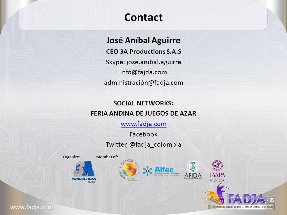 Contact José Aníbal Aguirre CEO 3A Productions S.A.S Skype: jose.anibal.aguirre info@fajda.com administración@fadja.com SOCIAL NETWORKS: FERIA ANDINA DE JUEGOS DE AZAR www.fadja.com Facebook Twitter, @fadja_colombia Member of: MEMBER Organize: