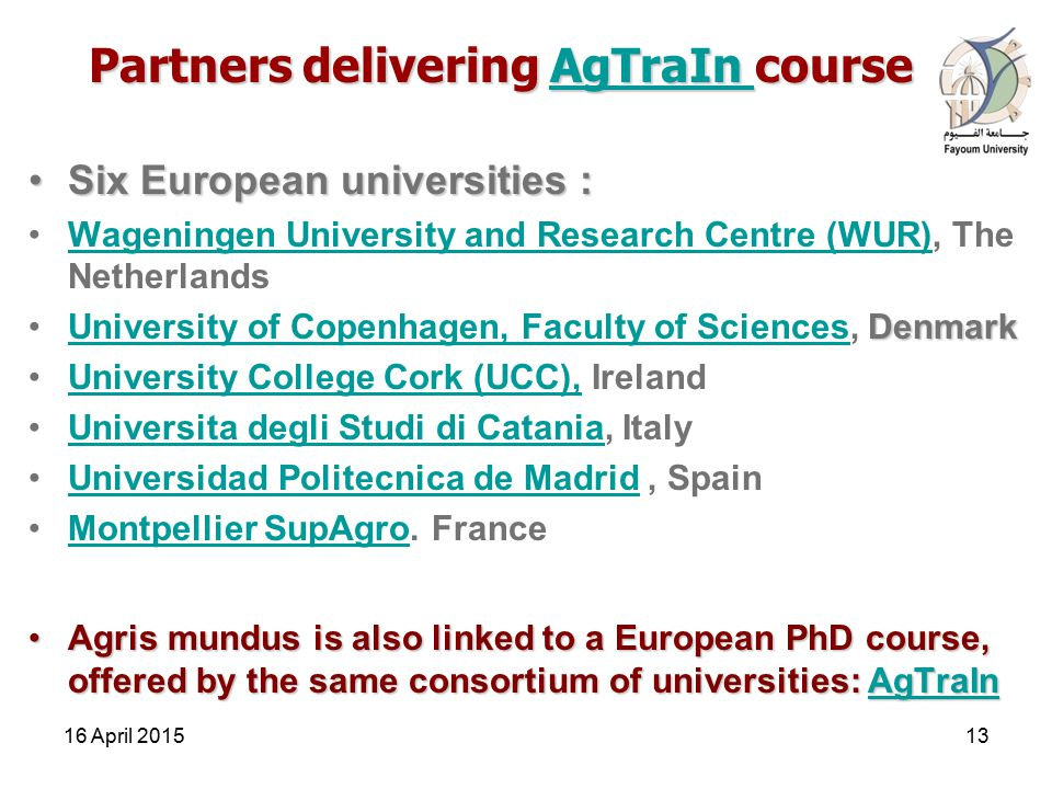 Partners delivering AgTraIn course AgTraIn Six European universities :Six European universities : Wageningen University and Research Centre (WUR), The NetherlandsWageningen University and Research Centre (WUR) DenmarkUniversity of Copenhagen, Faculty of Sciences, DenmarkUniversity of Copenhagen, Faculty of Sciences University College Cork (UCC), IrelandUniversity College Cork (UCC), Universita degli Studi di Catania, ItalyUniversita degli Studi di Catania Universidad Politecnica de Madrid, SpainUniversidad Politecnica de Madrid Montpellier SupAgro.