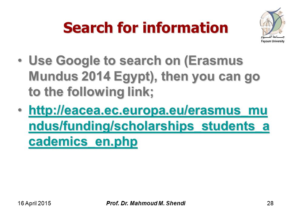 Search for information Use Google to search on (Erasmus Mundus 2014 Egypt), then you can go to the following link;Use Google to search on (Erasmus Mundus 2014 Egypt), then you can go to the following link;   ndus/funding/scholarships_students_a cademics_en.phphttp://eacea.ec.europa.eu/erasmus_mu ndus/funding/scholarships_students_a cademics_en.phphttp://eacea.ec.europa.eu/erasmus_mu ndus/funding/scholarships_students_a cademics_en.phphttp://eacea.ec.europa.eu/erasmus_mu ndus/funding/scholarships_students_a cademics_en.php 16 April Prof.