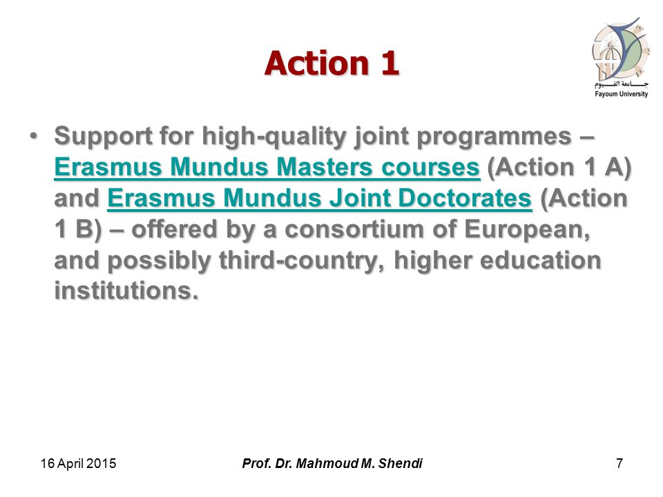 Action 1 Support for high-quality joint programmes – Erasmus Mundus Masters courses (Action 1 A) and Erasmus Mundus Joint Doctorates (Action 1 B) – offered by a consortium of European, and possibly third-country, higher education institutions.Support for high-quality joint programmes – Erasmus Mundus Masters courses (Action 1 A) and Erasmus Mundus Joint Doctorates (Action 1 B) – offered by a consortium of European, and possibly third-country, higher education institutions.
