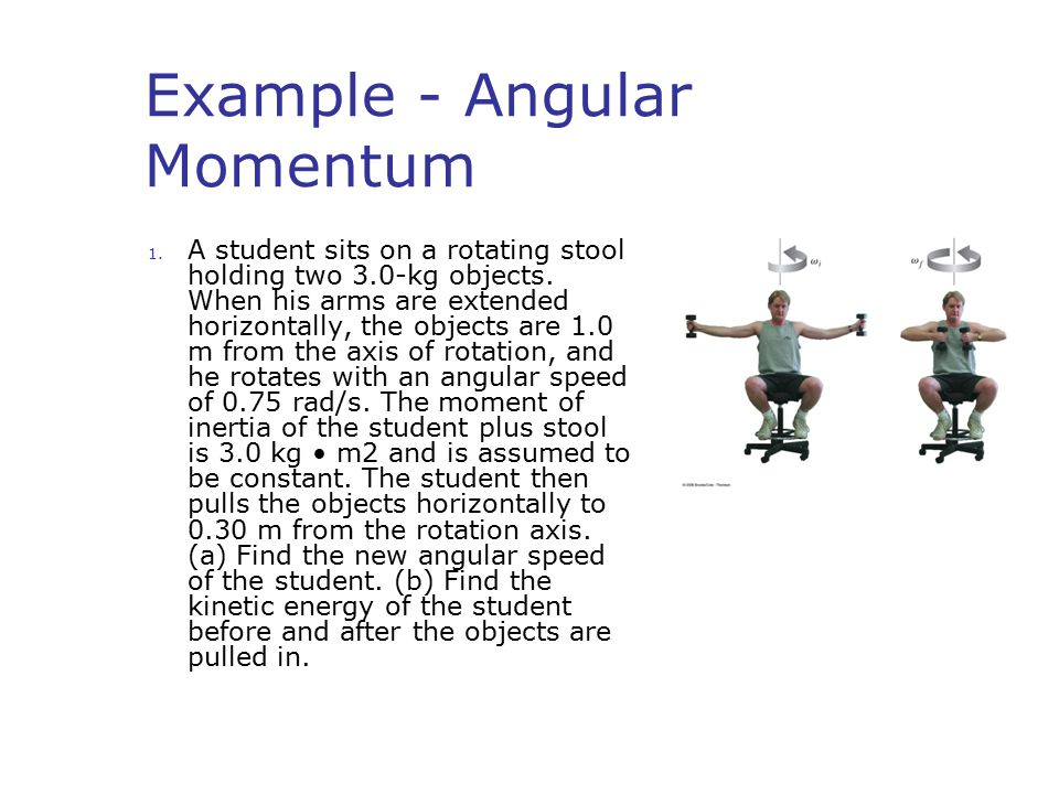 Example - Angular Momentum 1. A student sits on a rotating stool holding two 3.0-kg objects. When his arms are extended horizontally, the objects are