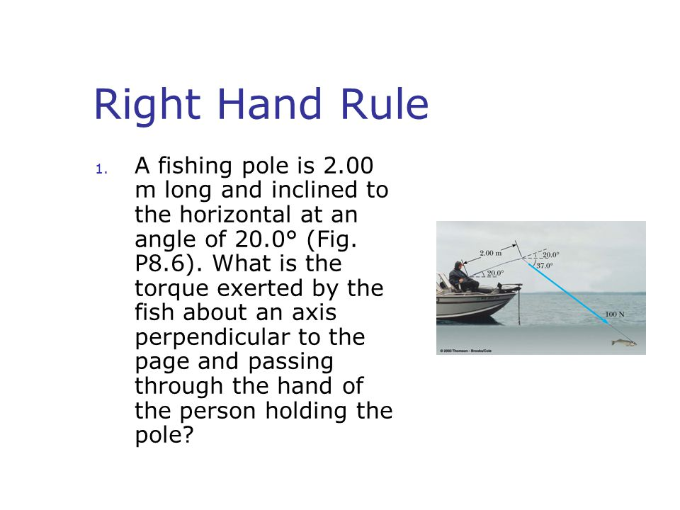 Right Hand Rule 1. A fishing pole is 2.00 m long and inclined to the horizontal at an angle of 20.0° (Fig. P8.6). What is the torque exerted by the fi