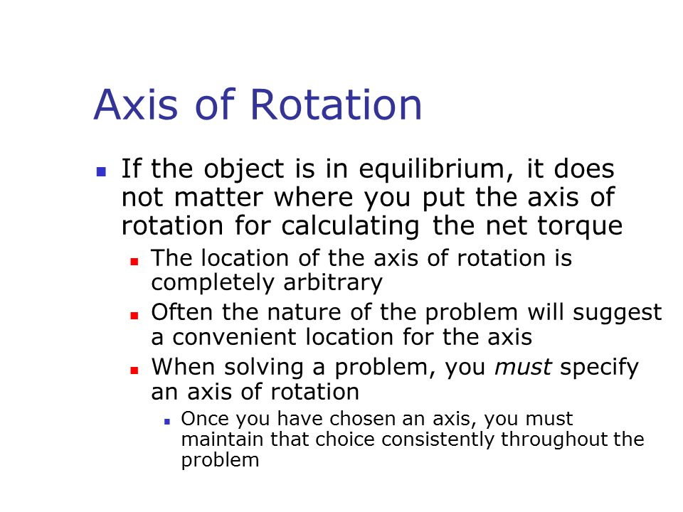 Axis of Rotation If the object is in equilibrium, it does not matter where you put the axis of rotation for calculating the net torque The location of