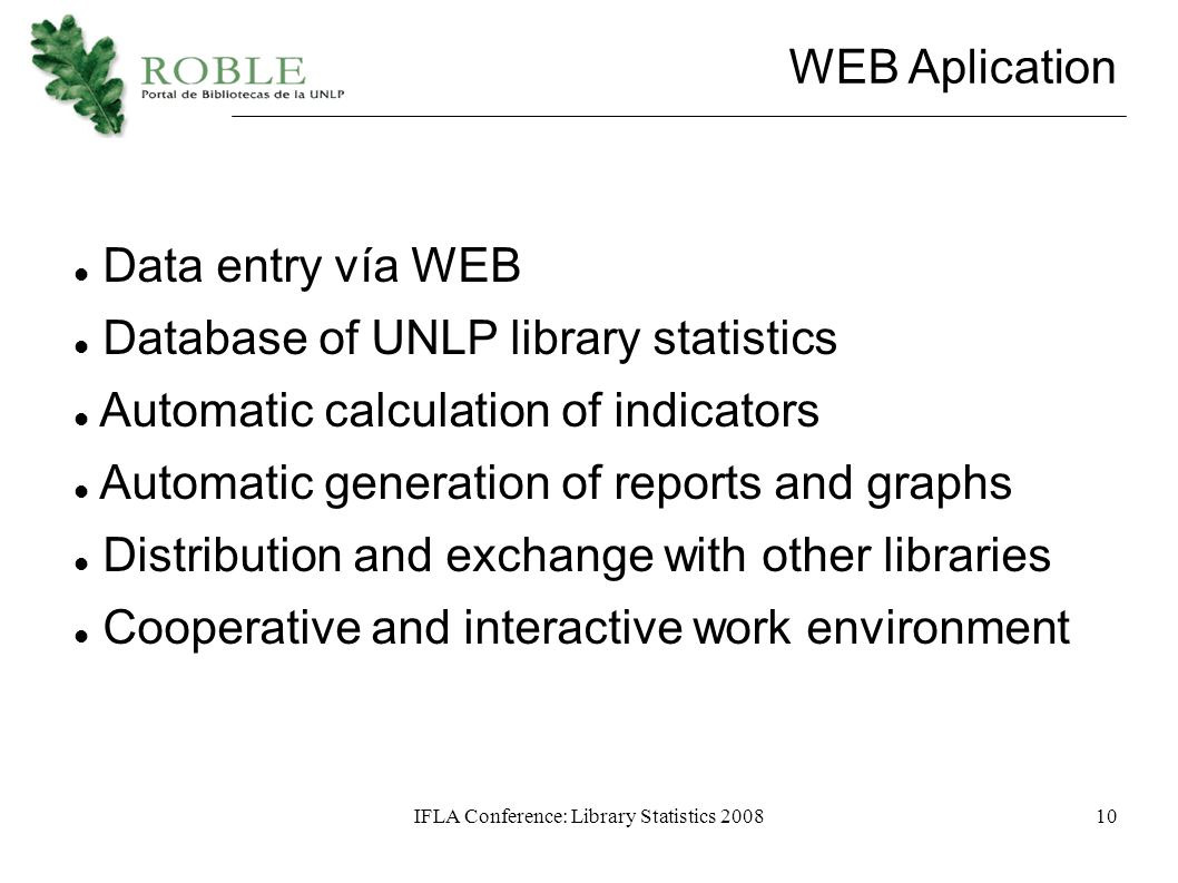 IFLA Conference: Library Statistics 200810 WEB Aplication Data entry vía WEB Database of UNLP library statistics Automatic calculation of indicators Automatic generation of reports and graphs Distribution and exchange with other libraries Cooperative and interactive work environment