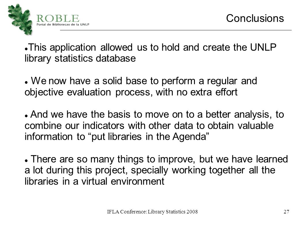 IFLA Conference: Library Statistics 200827 Conclusions This application allowed us to hold and create the UNLP library statistics database We now have a solid base to perform a regular and objective evaluation process, with no extra effort And we have the basis to move on to a better analysis, to combine our indicators with other data to obtain valuable information to put libraries in the Agenda There are so many things to improve, but we have learned a lot during this project, specially working together all the libraries in a virtual environment