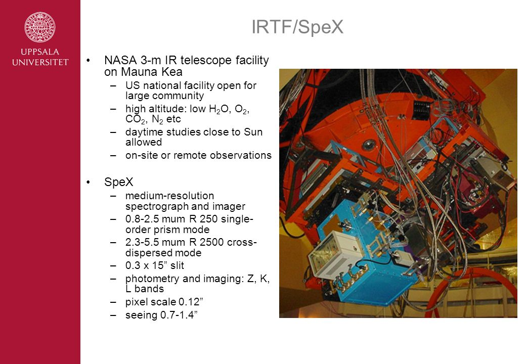 IRTF/SpeX NASA 3-m IR telescope facility on Mauna Kea –US national facility open for large community –high altitude: low H 2 O, O 2, CO 2, N 2 etc –daytime studies close to Sun allowed –on-site or remote observations SpeX –medium-resolution spectrograph and imager –0.8-2.5 mum R 250 single- order prism mode –2.3-5.5 mum R 2500 cross- dispersed mode –0.3 x 15 slit –photometry and imaging: Z, K, L bands –pixel scale 0.12 –seeing 0.7-1.4