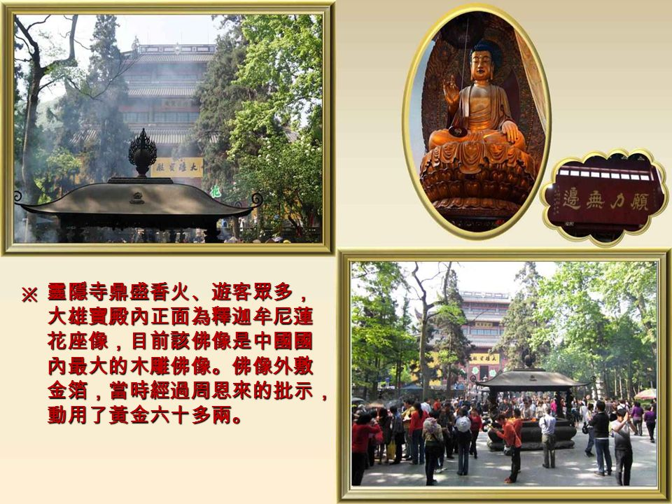 靈隱寺位於西湖的飛來峰旁,又名雲林 禪寺,始建於東晉,迄今已有一千六百 年的歷史,是佛教禪宗十剎之一。 ※