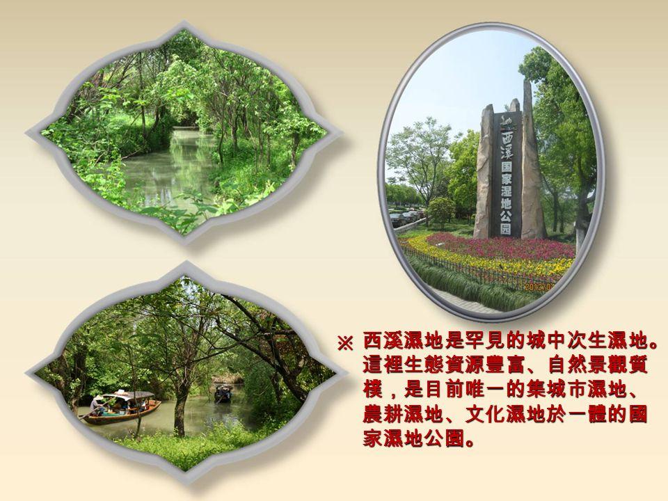 西溪濕地是罕見的城中次生濕地。 這裡生態資源豐富、自然景觀質 樸,是目前唯一的集城市濕地、 農耕濕地、文化濕地於一體的國 家濕地公園。 ※