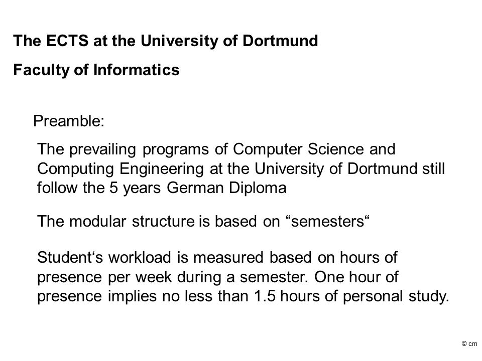 The ECTS at the University of Dortmund Faculty of Informatics Preamble: The prevailing programs of Computer Science and Computing Engineering at the University of Dortmund still follow the 5 years German Diploma The modular structure is based on semesters Student's workload is measured based on hours of presence per week during a semester.