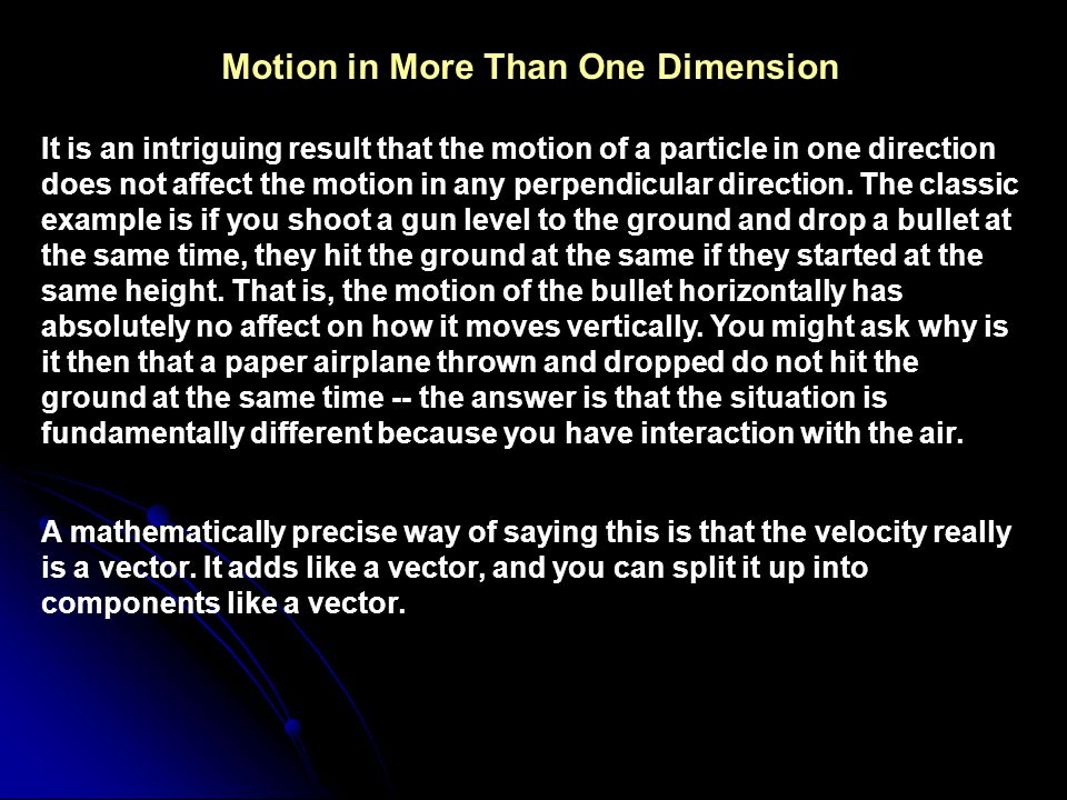 Motion in More Than One Dimension It is an intriguing result that the motion of a particle in one direction does not affect the motion in any perpendicular direction.