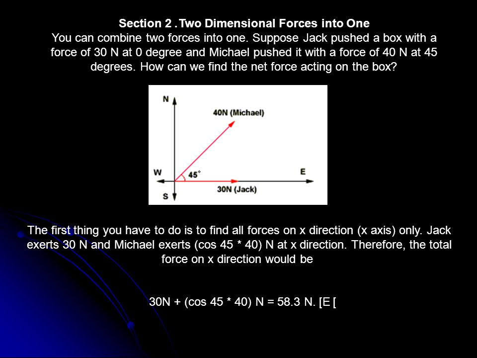 Section 2. Two Dimensional Forces into One You can combine two forces into one.