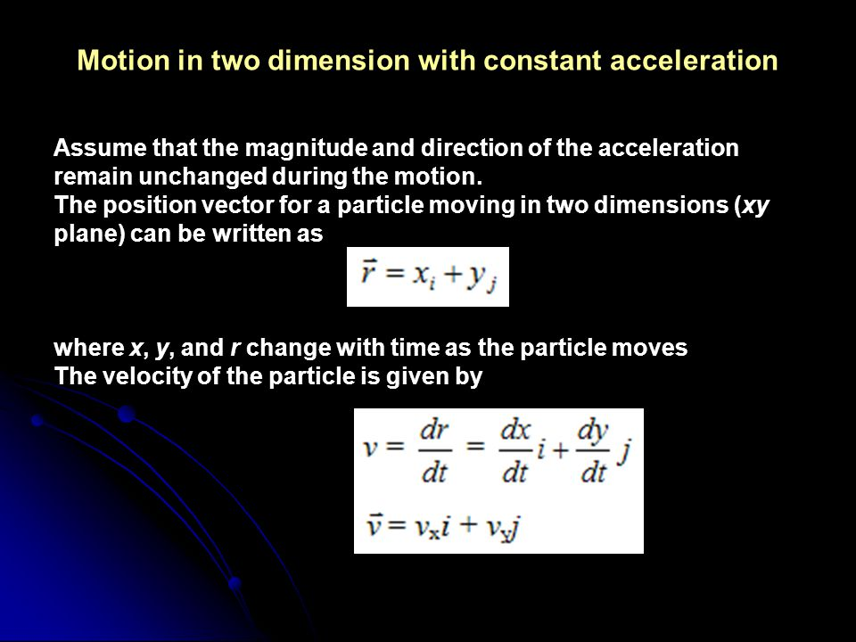 Motion in two dimension with constant acceleration Assume that the magnitude and direction of the acceleration remain unchanged during the motion.
