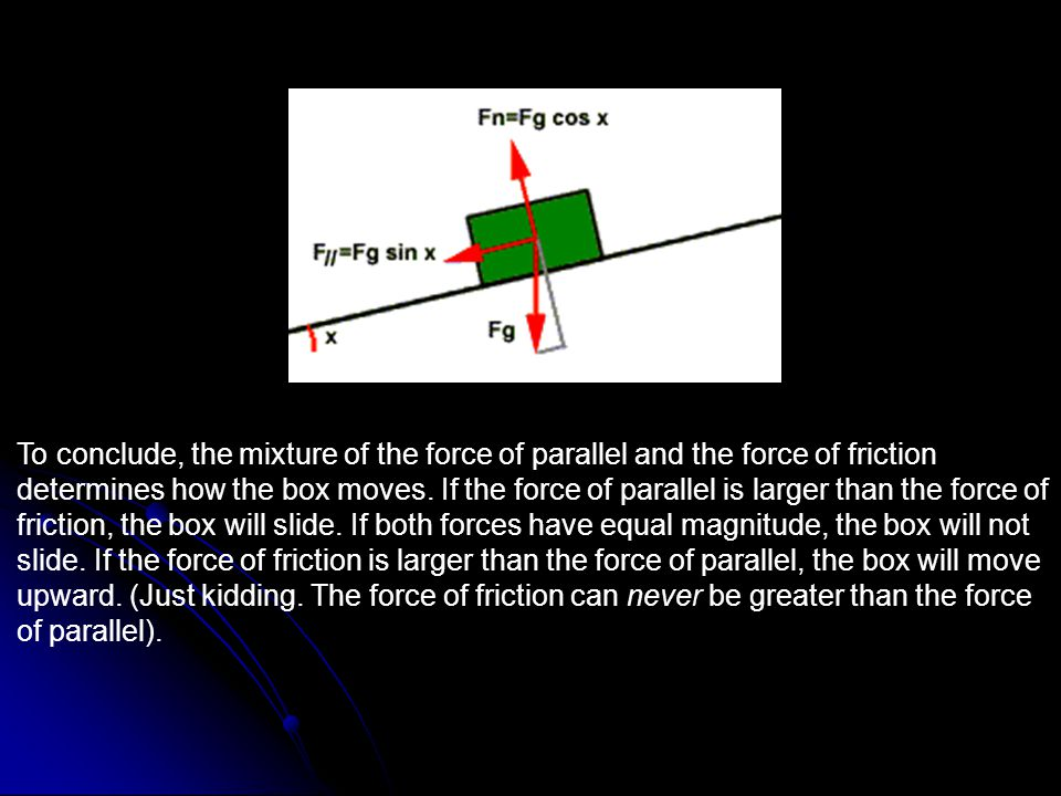 To conclude, the mixture of the force of parallel and the force of friction determines how the box moves.