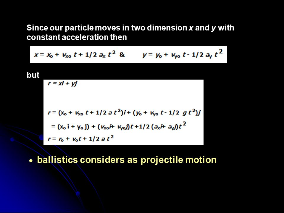 Since our particle moves in two dimension x and y with constant acceleration then but ● ballistics considers as projectile motion